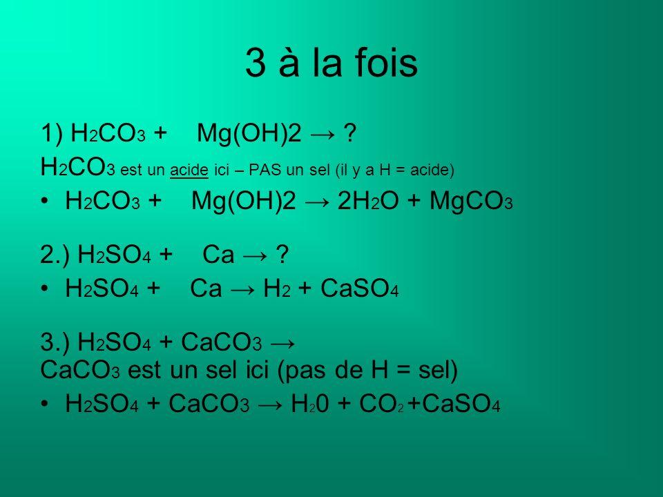 3 à la fois 1) H 2 CO 3 + Mg(OH)2 ? H 2 CO 3 est un acide ici – PAS un sel (il y a H = acide) H 2 CO 3 + Mg(OH)2 2H 2 O + MgCO 3 2.) H 2 SO 4 + Ca ? H