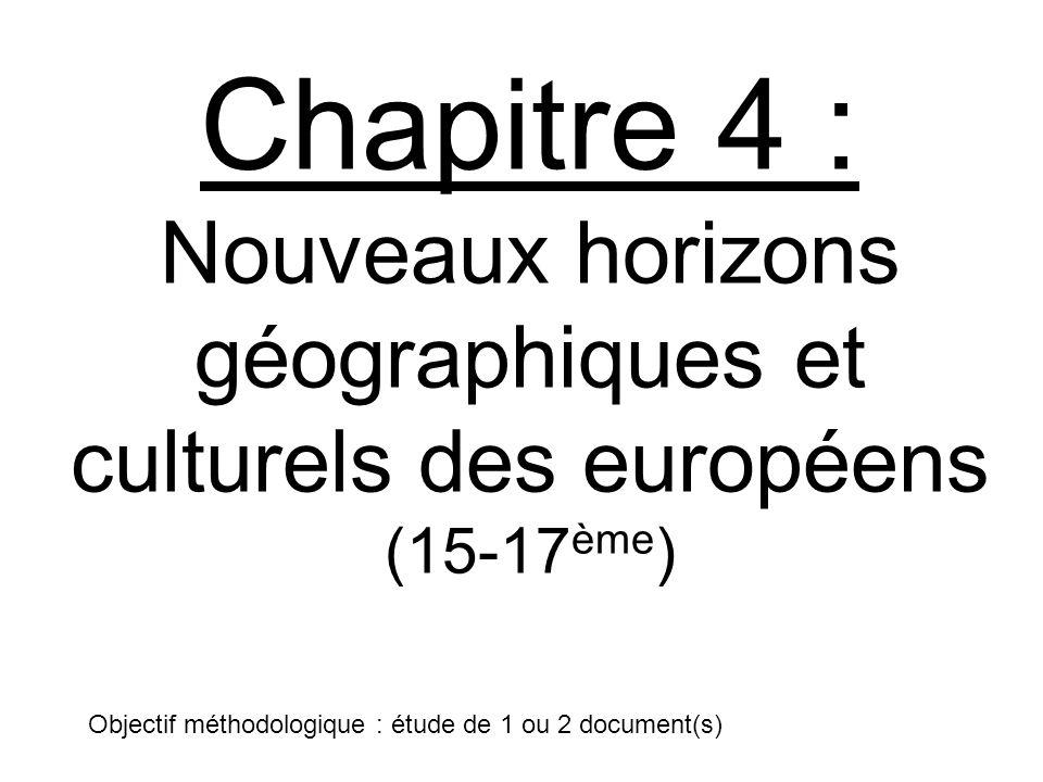 Chapitre 4 : Nouveaux horizons géographiques et culturels des européens (15-17 ème ) Objectif méthodologique : étude de 1 ou 2 document(s)