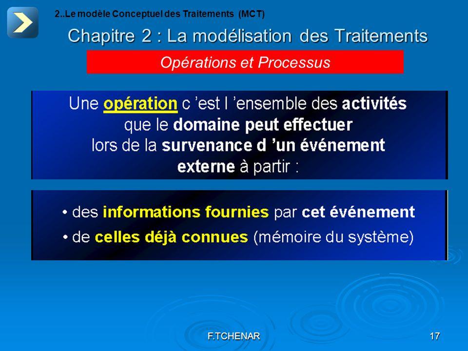F.TCHENAR17 Chapitre 2 : La modélisation des Traitements Opérations et Processus 2..Le modèle Conceptuel des Traitements (MCT)