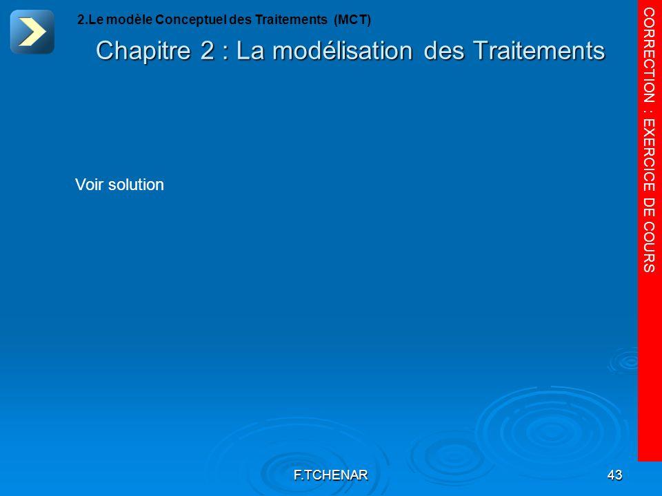 F.TCHENAR43 Chapitre 2 : La modélisation des Traitements CORRECTION : EXERCICE DE COURS 2.Le modèle Conceptuel des Traitements (MCT) Voir solution