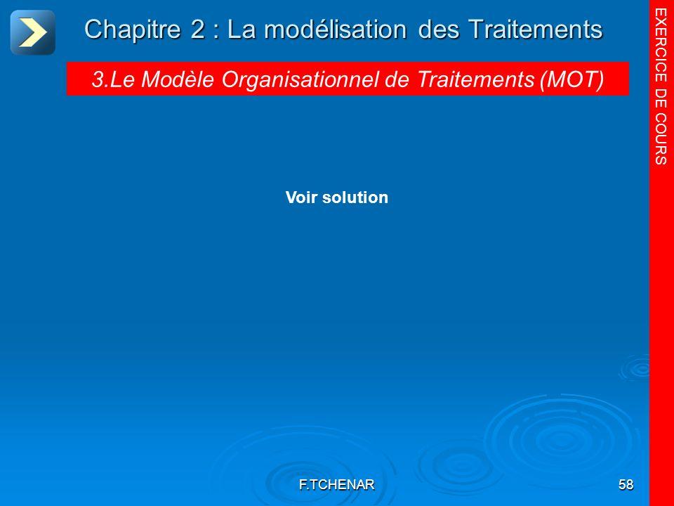 F.TCHENAR58 Chapitre 2 : La modélisation des Traitements 3.Le Modèle Organisationnel de Traitements (MOT) EXERCICE DE COURS Voir solution