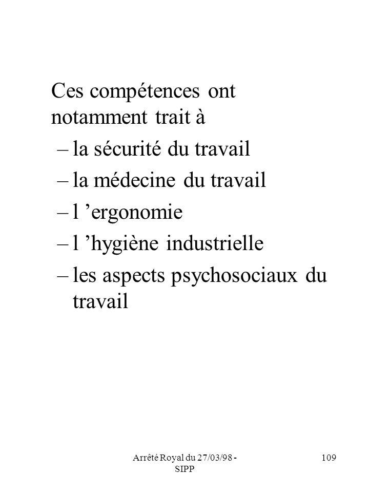 Arrêté Royal du 27/03/98 - SIPP 109 Ces compétences ont notamment trait à –la sécurité du travail –la médecine du travail –l ergonomie –l hygiène indu