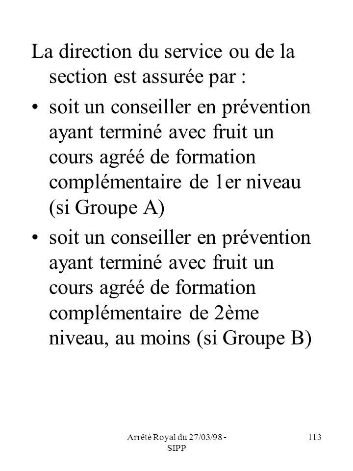 Arrêté Royal du 27/03/98 - SIPP 113 La direction du service ou de la section est assurée par : soit un conseiller en prévention ayant terminé avec fru