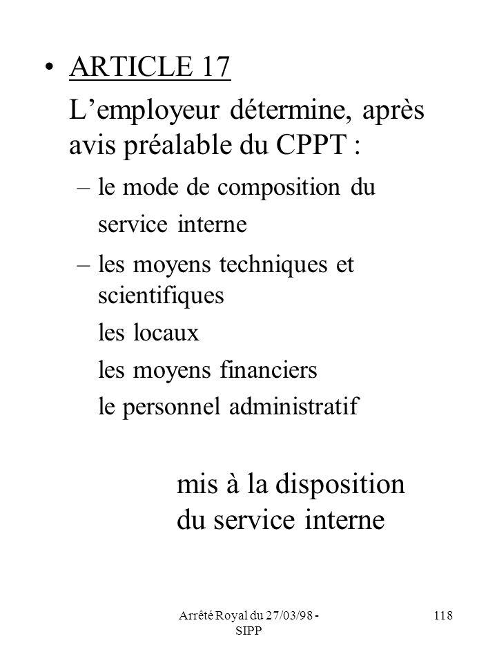 Arrêté Royal du 27/03/98 - SIPP 118 ARTICLE 17 Lemployeur détermine, après avis préalable du CPPT : –le mode de composition du service interne –les mo