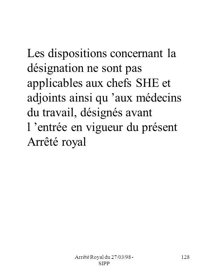 Arrêté Royal du 27/03/98 - SIPP 128 Les dispositions concernant la désignation ne sont pas applicables aux chefs SHE et adjoints ainsi qu aux médecins