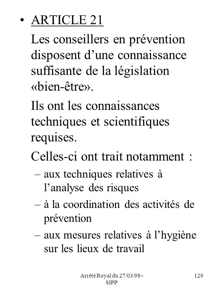 Arrêté Royal du 27/03/98 - SIPP 129 ARTICLE 21 Les conseillers en prévention disposent dune connaissance suffisante de la législation «bien-être». Ils