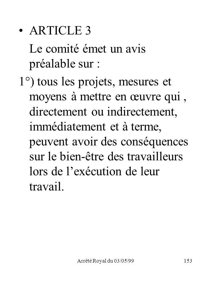 Arrêté Royal du 03/05/99153 ARTICLE 3 Le comité émet un avis préalable sur : 1°) tous les projets, mesures et moyens à mettre en œuvre qui, directemen