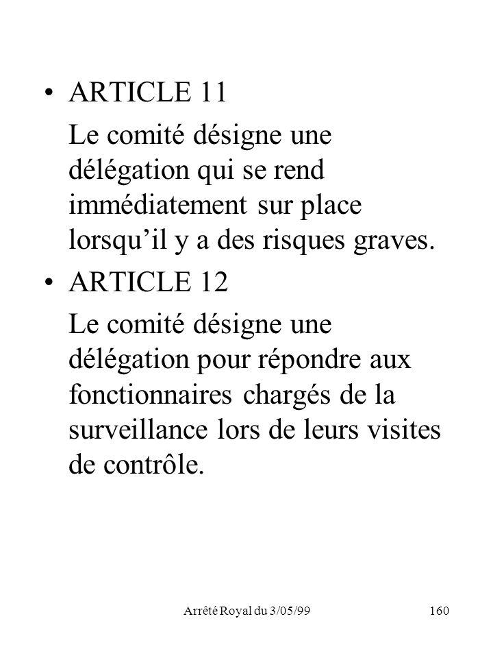 Arrêté Royal du 3/05/99160 ARTICLE 11 Le comité désigne une délégation qui se rend immédiatement sur place lorsquil y a des risques graves. ARTICLE 12