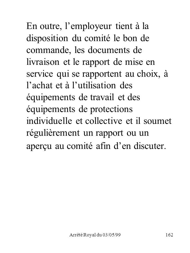 Arrêté Royal du 03/05/99162 En outre, lemployeur tient à la disposition du comité le bon de commande, les documents de livraison et le rapport de mise