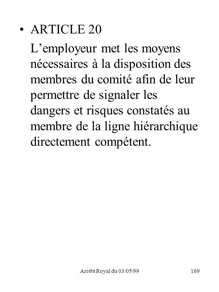 Arrêté Royal du 03/05/99169 ARTICLE 20 Lemployeur met les moyens nécessaires à la disposition des membres du comité afin de leur permettre de signaler
