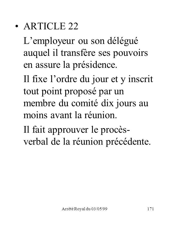 Arrêté Royal du 03/05/99171 ARTICLE 22 Lemployeur ou son délégué auquel il transfère ses pouvoirs en assure la présidence. Il fixe lordre du jour et y