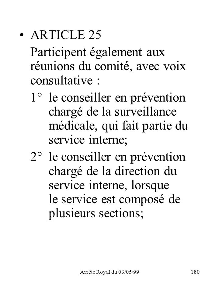 Arrêté Royal du 03/05/99180 ARTICLE 25 Participent également aux réunions du comité, avec voix consultative : 1°le conseiller en prévention chargé de