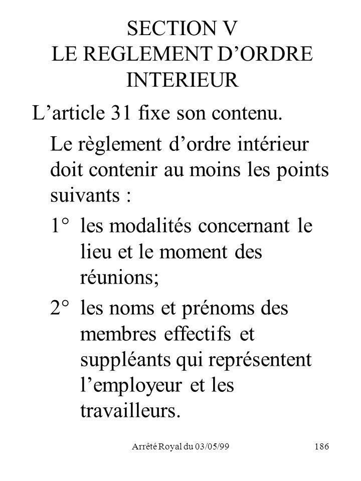 Arrêté Royal du 03/05/99186 SECTION V LE REGLEMENT DORDRE INTERIEUR Larticle 31 fixe son contenu. Le règlement dordre intérieur doit contenir au moins