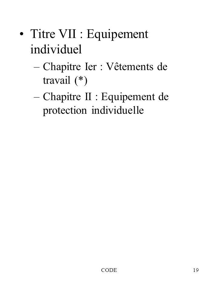 CODE19 Titre VII : Equipement individuel –Chapitre Ier : Vêtements de travail (*) –Chapitre II : Equipement de protection individuelle