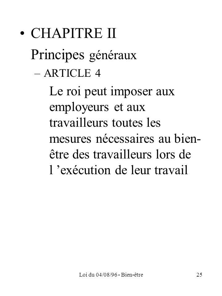 Loi du 04/08/96 - Bien-être25 CHAPITRE II Principes généraux –ARTICLE 4 Le roi peut imposer aux employeurs et aux travailleurs toutes les mesures néce