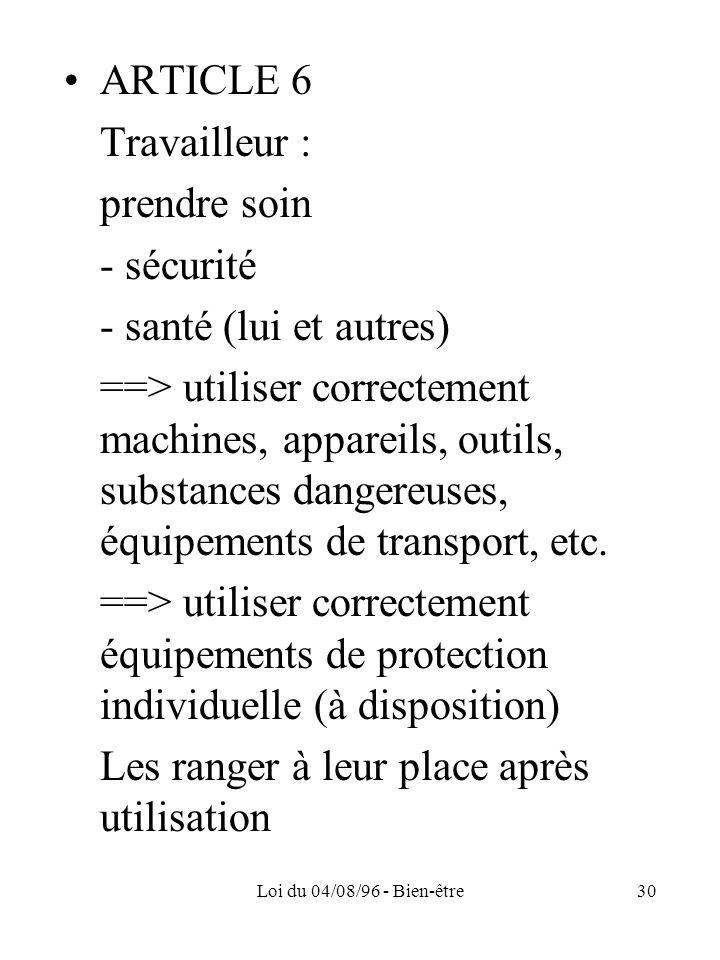 Loi du 04/08/96 - Bien-être30 ARTICLE 6 Travailleur : prendre soin - sécurité - santé (lui et autres) ==> utiliser correctement machines, appareils, o