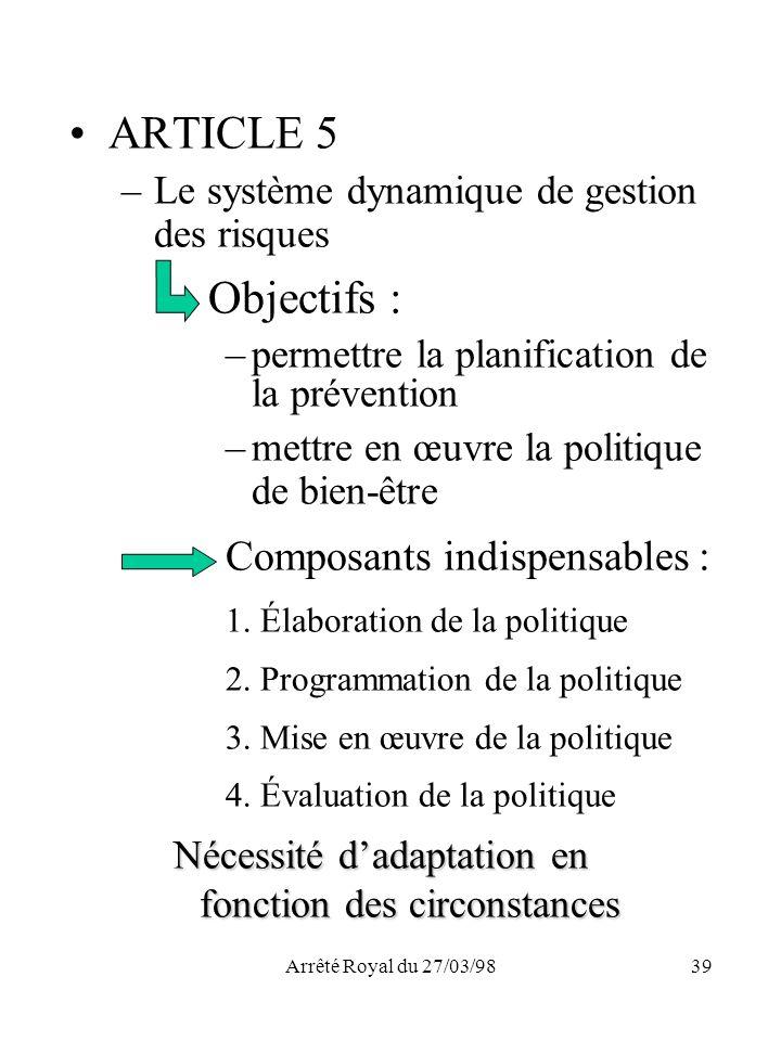 Arrêté Royal du 27/03/9839 ARTICLE 5 –Le système dynamique de gestion des risques Objectifs : –permettre la planification de la prévention –mettre en