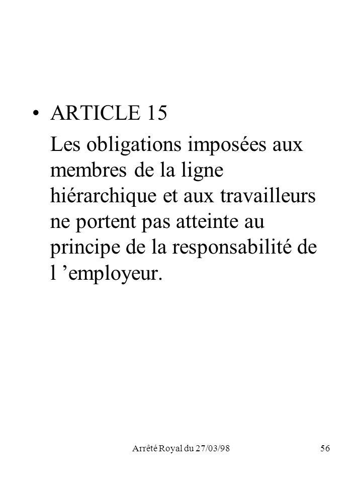 Arrêté Royal du 27/03/9856 ARTICLE 15 Les obligations imposées aux membres de la ligne hiérarchique et aux travailleurs ne portent pas atteinte au pri