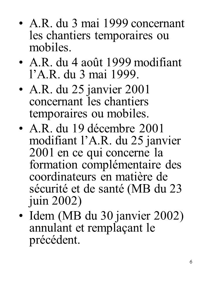 6 A.R. du 3 mai 1999 concernant les chantiers temporaires ou mobiles. A.R. du 4 août 1999 modifiant lA.R. du 3 mai 1999. A.R. du 25 janvier 2001 conce