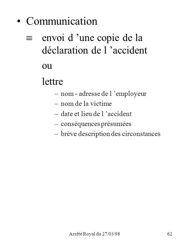 Arrêté Royal du 27/03/9862 Communication envoi d une copie de la déclaration de l accident ou lettre –nom - adresse de l employeur –nom de la victime