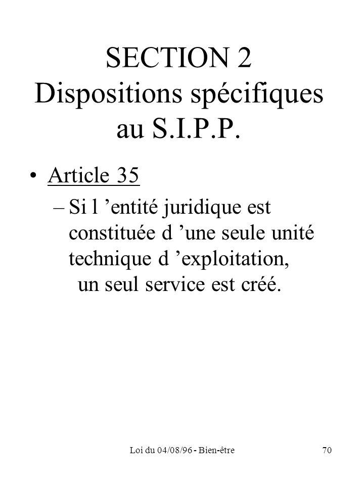 Loi du 04/08/96 - Bien-être70 SECTION 2 Dispositions spécifiques au S.I.P.P. Article 35 –Si l entité juridique est constituée d une seule unité techni