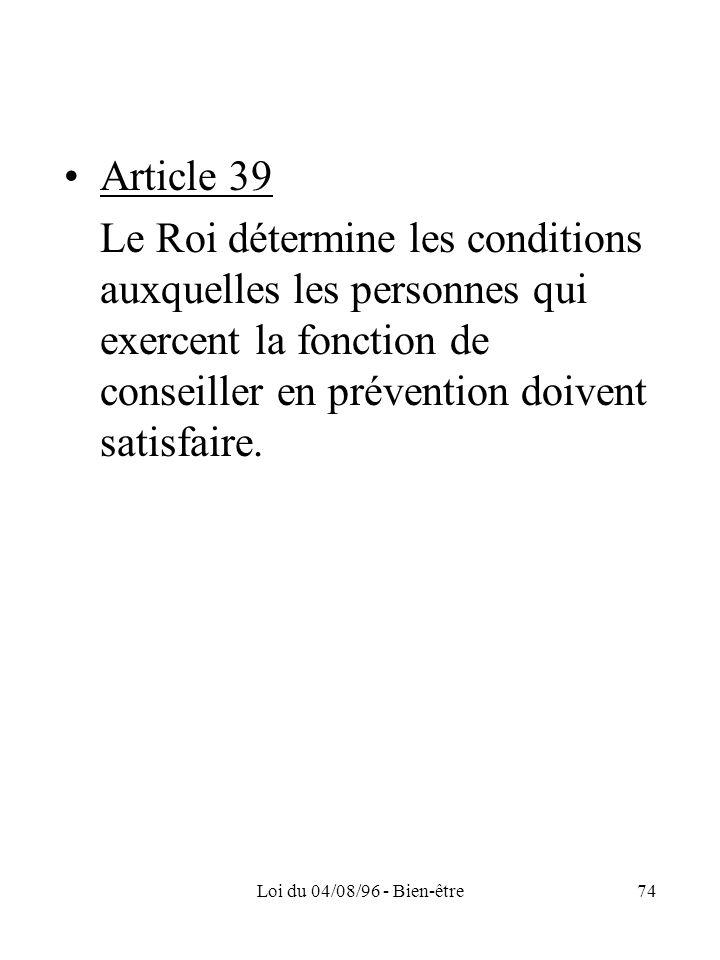 Loi du 04/08/96 - Bien-être74 Article 39 Le Roi détermine les conditions auxquelles les personnes qui exercent la fonction de conseiller en prévention