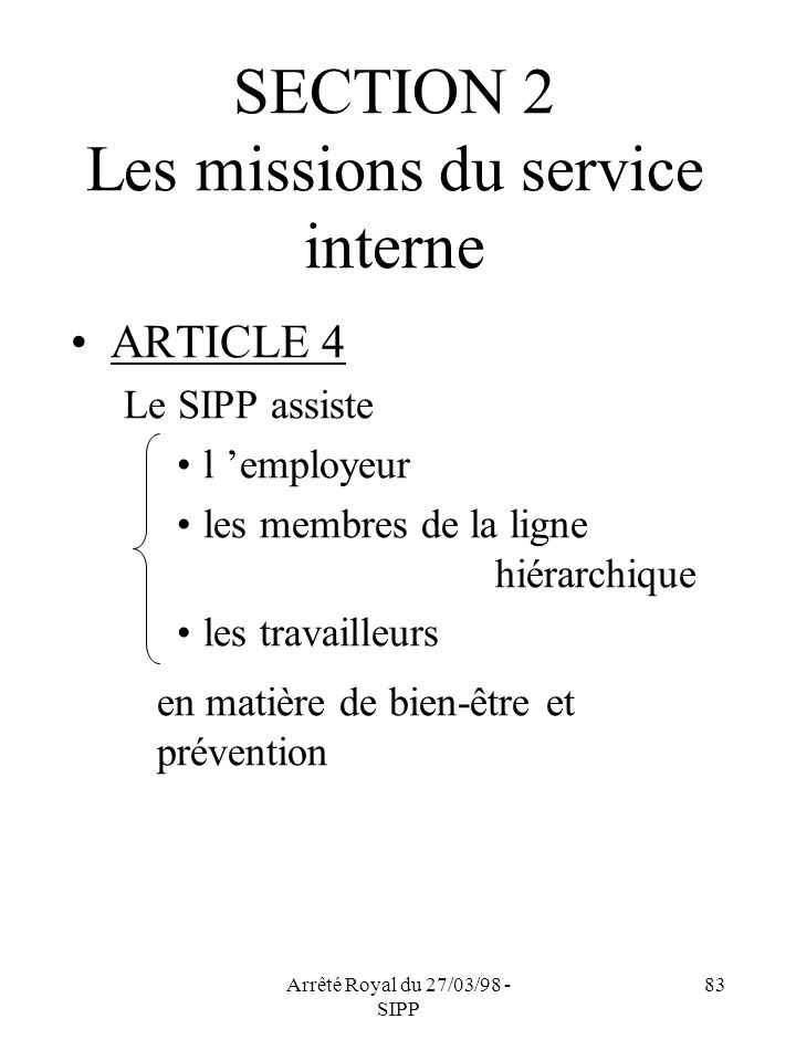 Arrêté Royal du 27/03/98 - SIPP 83 SECTION 2 Les missions du service interne ARTICLE 4 Le SIPP assiste l employeur les membres de la ligne hiérarchique les travailleurs en matière de bien-être et prévention