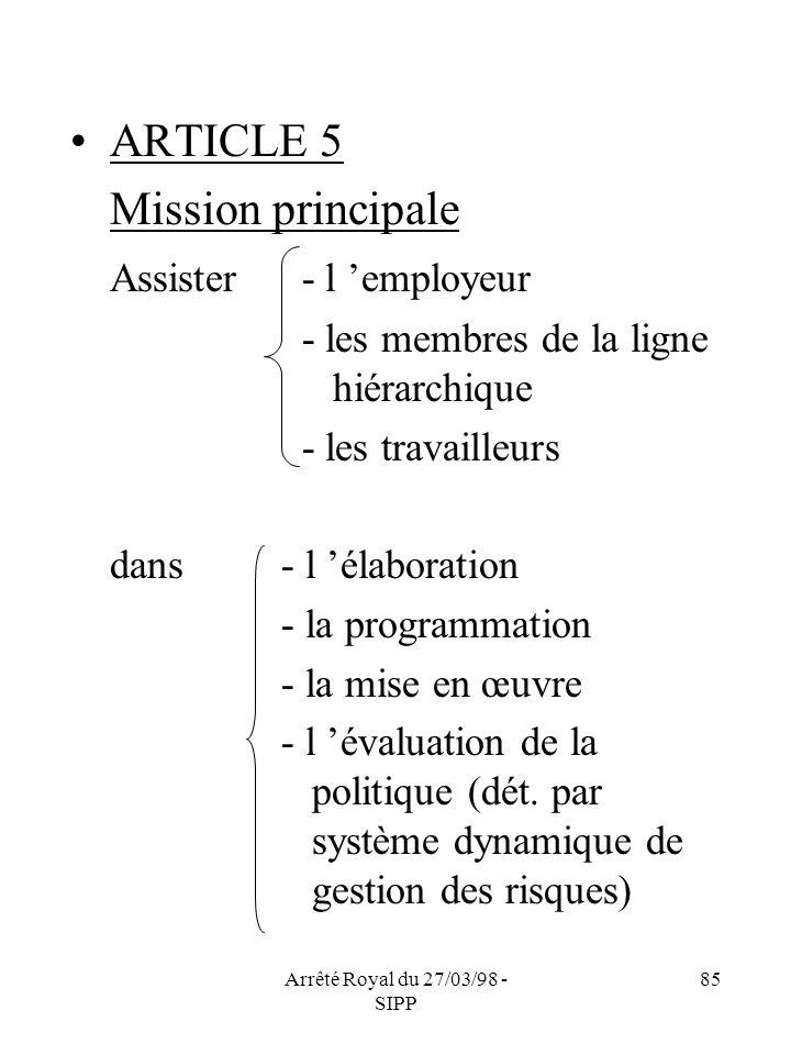 Arrêté Royal du 27/03/98 - SIPP 85 ARTICLE 5 Mission principale Assister - l employeur - les membres de la ligne hiérarchique - les travailleurs dans-