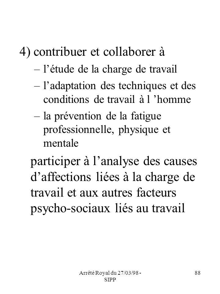 Arrêté Royal du 27/03/98 - SIPP 88 4) contribuer et collaborer à –létude de la charge de travail –ladaptation des techniques et des conditions de trav