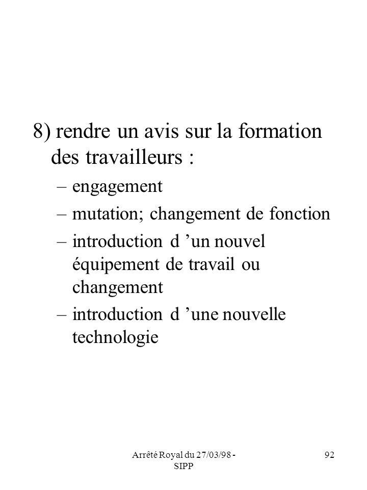 Arrêté Royal du 27/03/98 - SIPP 92 8) rendre un avis sur la formation des travailleurs : –engagement –mutation; changement de fonction –introduction d