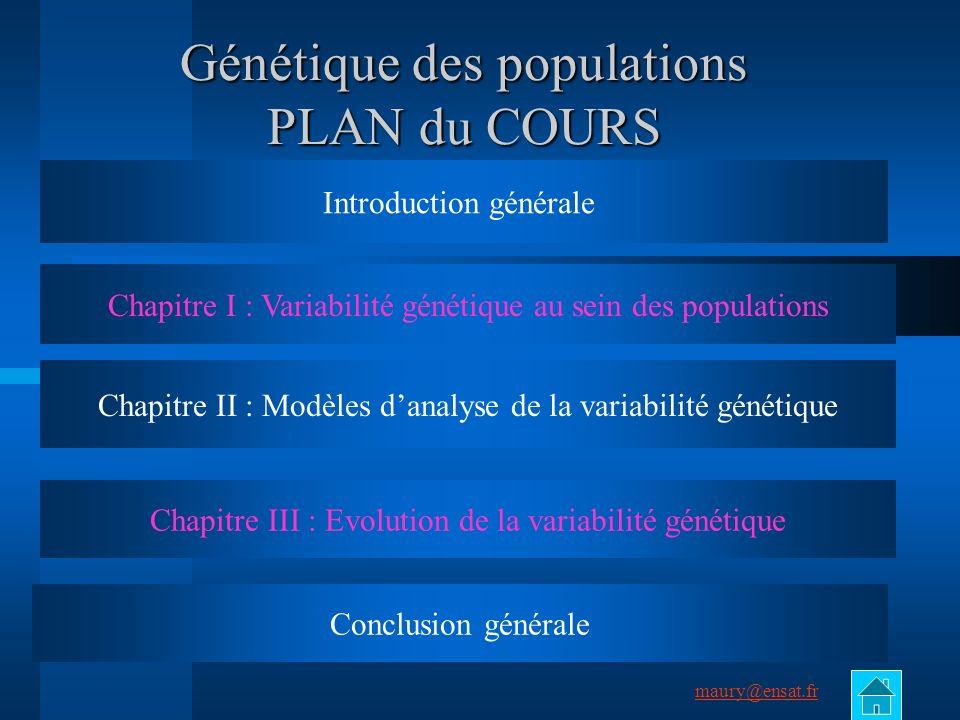 maury@ensat.fr 2 Génétique des populations PLAN du COURS Introduction générale Chapitre I : Variabilité génétique au sein des populations Chapitre III