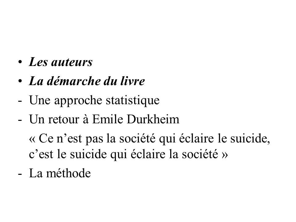 Les auteurs La démarche du livre -Une approche statistique -Un retour à Emile Durkheim « Ce nest pas la société qui éclaire le suicide, cest le suicide qui éclaire la société » -La méthode