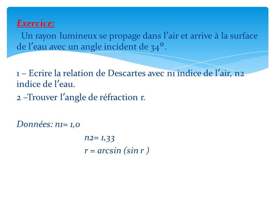 Exercice: Un rayon lumineux se propage dans lair et arrive à la surface de leau avec un angle incident de 34°. 1 – Ecrire la relation de Descartes ave