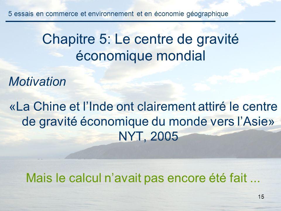 15 Chapitre 5: Le centre de gravité économique mondial Motivation «La Chine et lInde ont clairement attiré le centre de gravité économique du monde vers lAsie» NYT, 2005 Mais le calcul navait pas encore été fait...