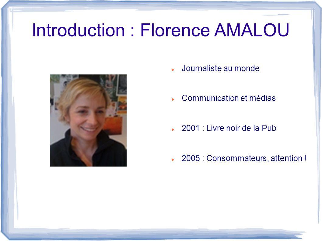 Introduction : Florence AMALOU Journaliste au monde Communication et médias 2001 : Livre noir de la Pub 2005 : Consommateurs, attention !