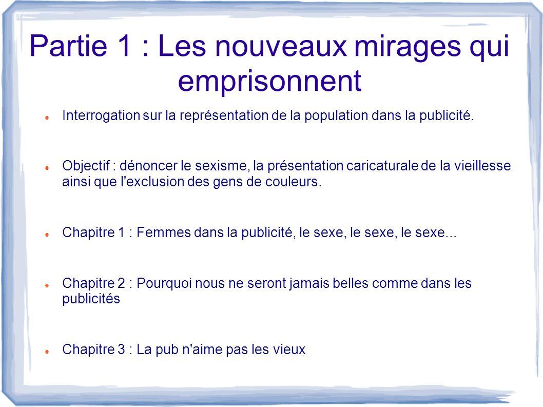 Partie 1 : Les nouveaux mirages qui emprisonnent Interrogation sur la représentation de la population dans la publicité. Objectif : dénoncer le sexism