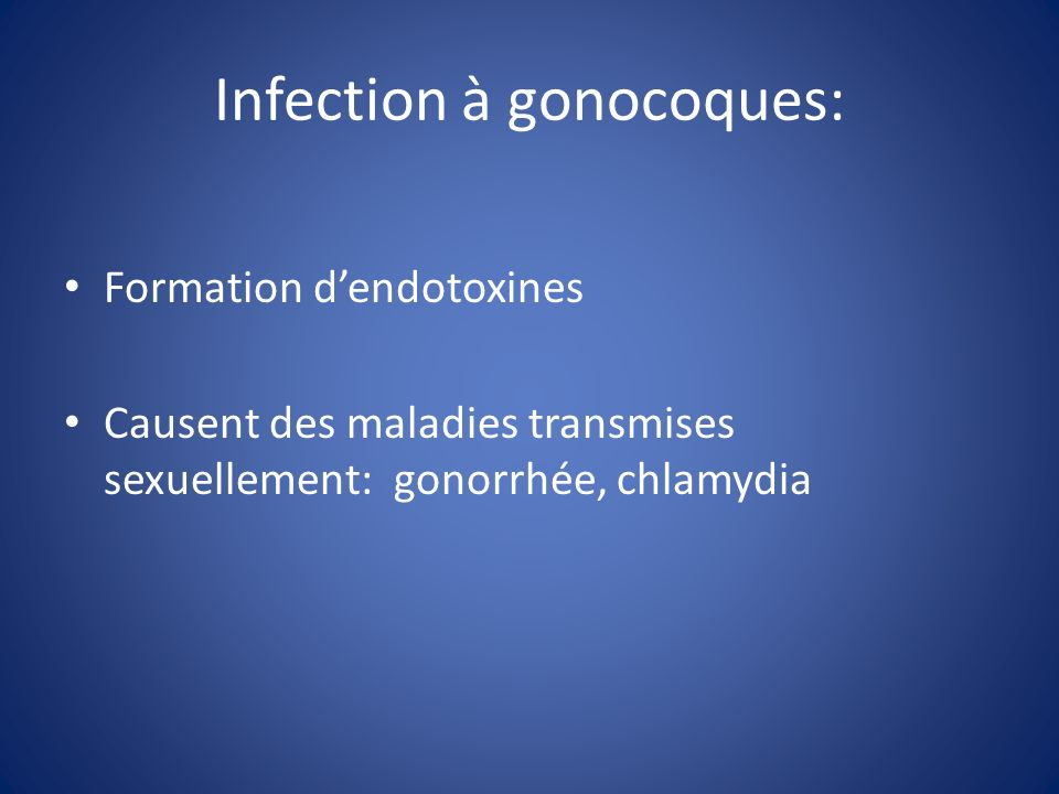 Infection à gonocoques: Formation dendotoxines Causent des maladies transmises sexuellement: gonorrhée, chlamydia
