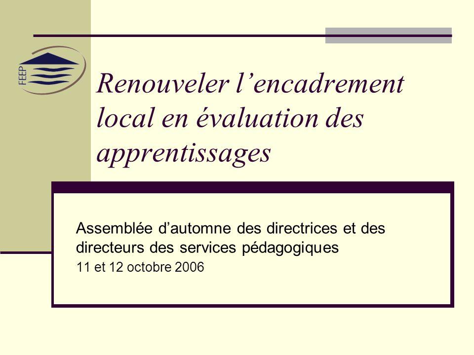 Renouveler lencadrement local en évaluation des apprentissages Assemblée dautomne des directrices et des directeurs des services pédagogiques 11 et 12 octobre 2006