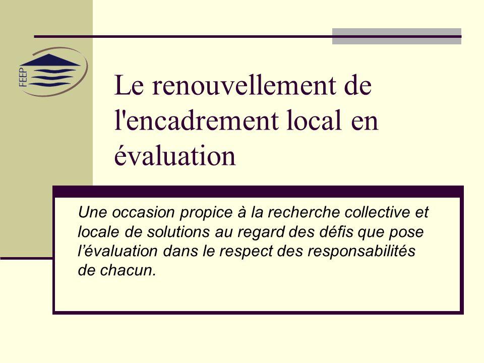 Le renouvellement de l encadrement local en évaluation Une occasion propice à la recherche collective et locale de solutions au regard des défis que pose lévaluation dans le respect des responsabilités de chacun.