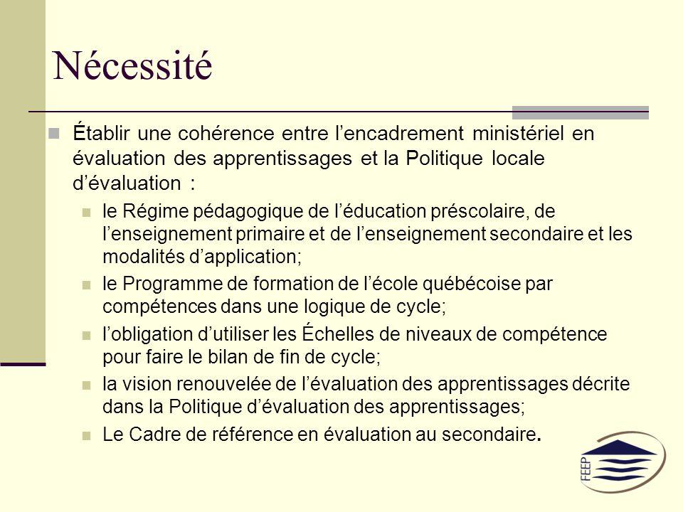 Nécessité Établir une cohérence entre lencadrement ministériel en évaluation des apprentissages et la Politique locale dévaluation : le Régime pédagogique de léducation préscolaire, de lenseignement primaire et de lenseignement secondaire et les modalités dapplication; le Programme de formation de lécole québécoise par compétences dans une logique de cycle; lobligation dutiliser les Échelles de niveaux de compétence pour faire le bilan de fin de cycle; la vision renouvelée de lévaluation des apprentissages décrite dans la Politique dévaluation des apprentissages; Le Cadre de référence en évaluation au secondaire.