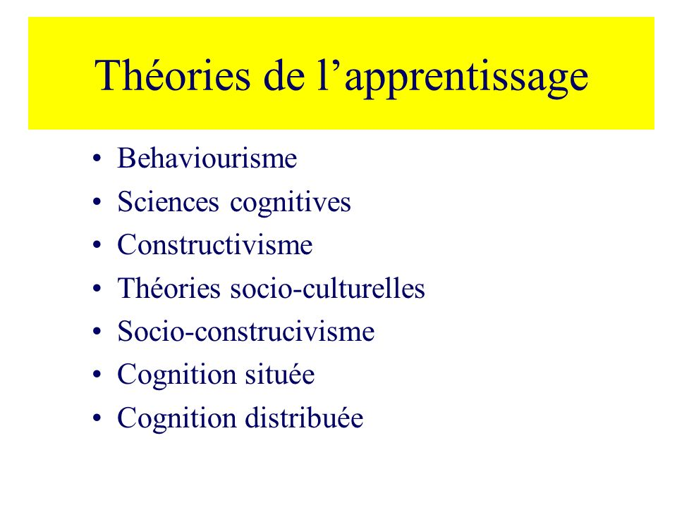 Théories de lapprentissage Behaviourisme Sciences cognitives Constructivisme Théories socio-culturelles Socio-construcivisme Cognition située Cognitio
