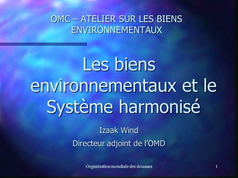 Organisation mondiale des douanes1 OMC – ATELIER SUR LES BIENS ENVIRONNEMENTAUX Les biens environnementaux et le Système harmonisé Izaak Wind Directeur adjoint de lOMD
