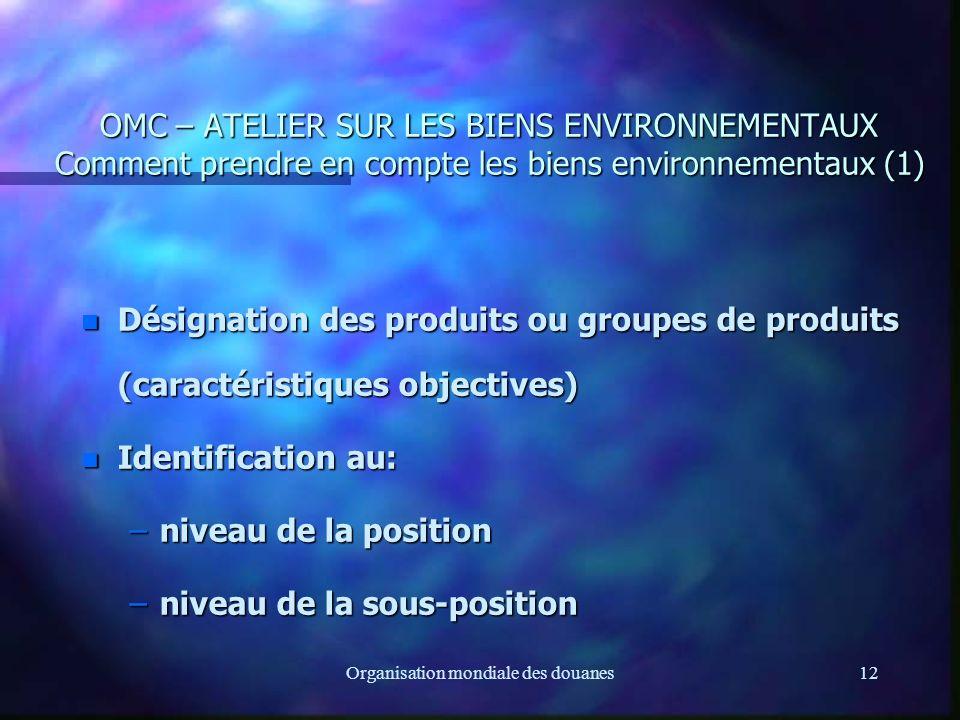Organisation mondiale des douanes12 OMC – ATELIER SUR LES BIENS ENVIRONNEMENTAUX Comment prendre en compte les biens environnementaux (1) n Désignation des produits ou groupes de produits (caractéristiques objectives) n Identification au: –niveau de la position –niveau de la sous-position
