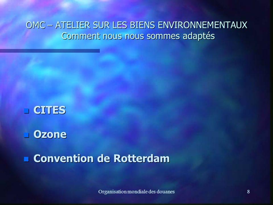 Organisation mondiale des douanes8 OMC – ATELIER SUR LES BIENS ENVIRONNEMENTAUX Comment nous nous sommes adaptés OMC – ATELIER SUR LES BIENS ENVIRONNEMENTAUX Comment nous nous sommes adaptés n CITES n Ozone n Convention de Rotterdam
