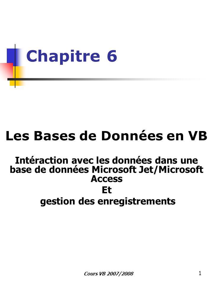 Cours VB 2007/2008 1 Chapitre 6 Les Bases de Données en VB Intéraction avec les données dans une base de données Microsoft Jet/Microsoft Access Et ges