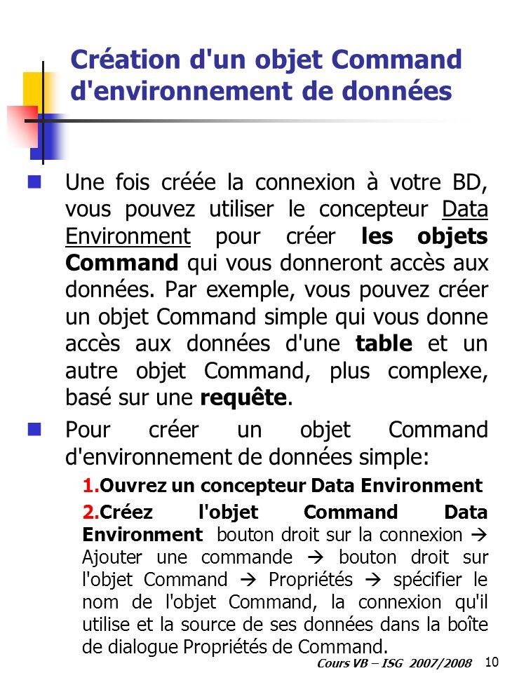 10 Cours VB – ISG 2007/2008 Création d'un objet Command d'environnement de données Une fois créée la connexion à votre BD, vous pouvez utiliser le con
