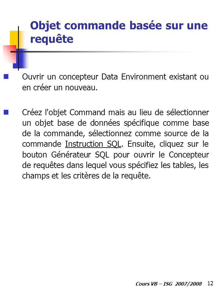 12 Cours VB – ISG 2007/2008 Objet commande basée sur une requête Ouvrir un concepteur Data Environment existant ou en créer un nouveau. Créez l'objet