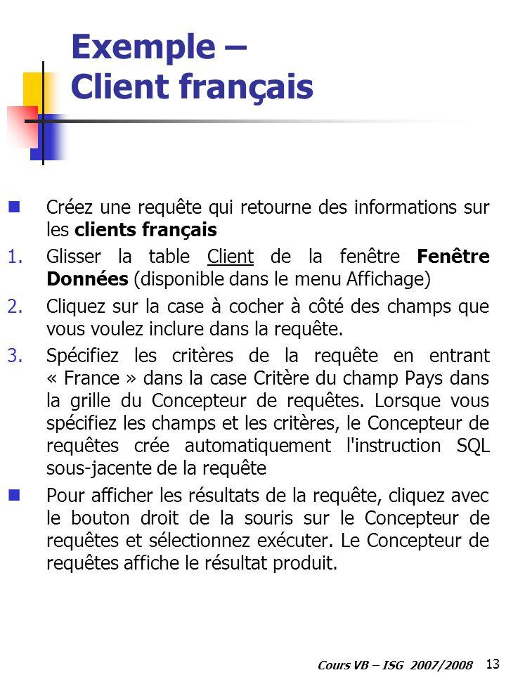 13 Cours VB – ISG 2007/2008 Exemple – Client français Créez une requête qui retourne des informations sur les clients français 1.Glisser la table Clie