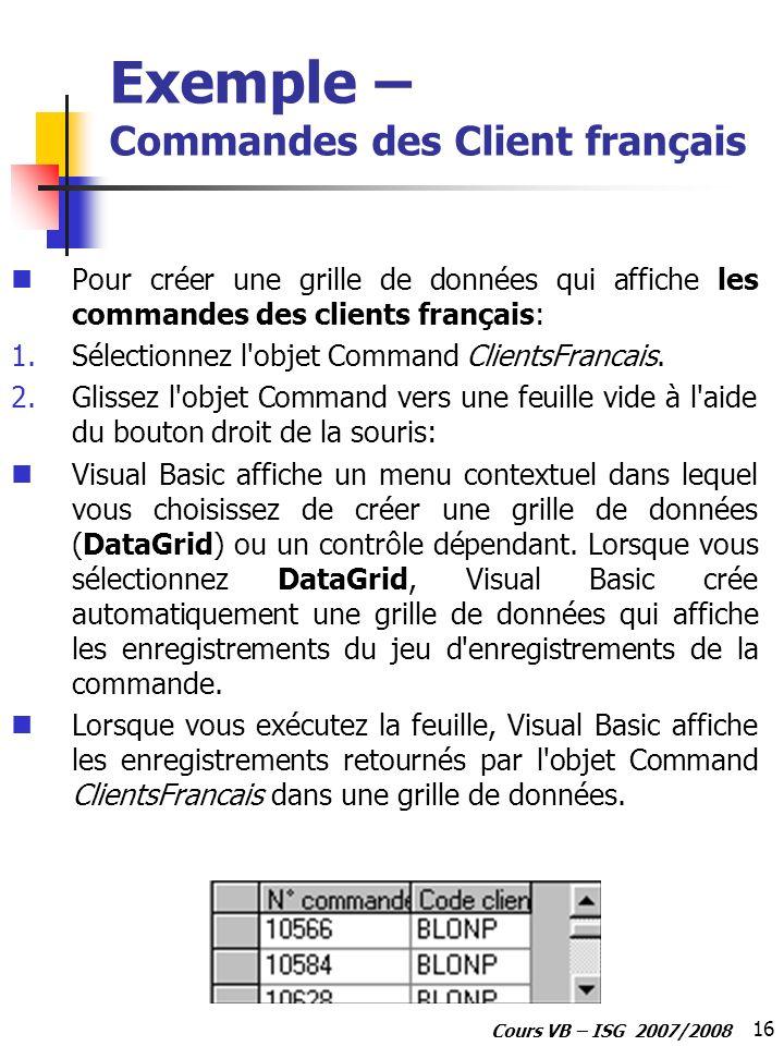 16 Cours VB – ISG 2007/2008 Exemple – Commandes des Client français Pour créer une grille de données qui affiche les commandes des clients français: 1