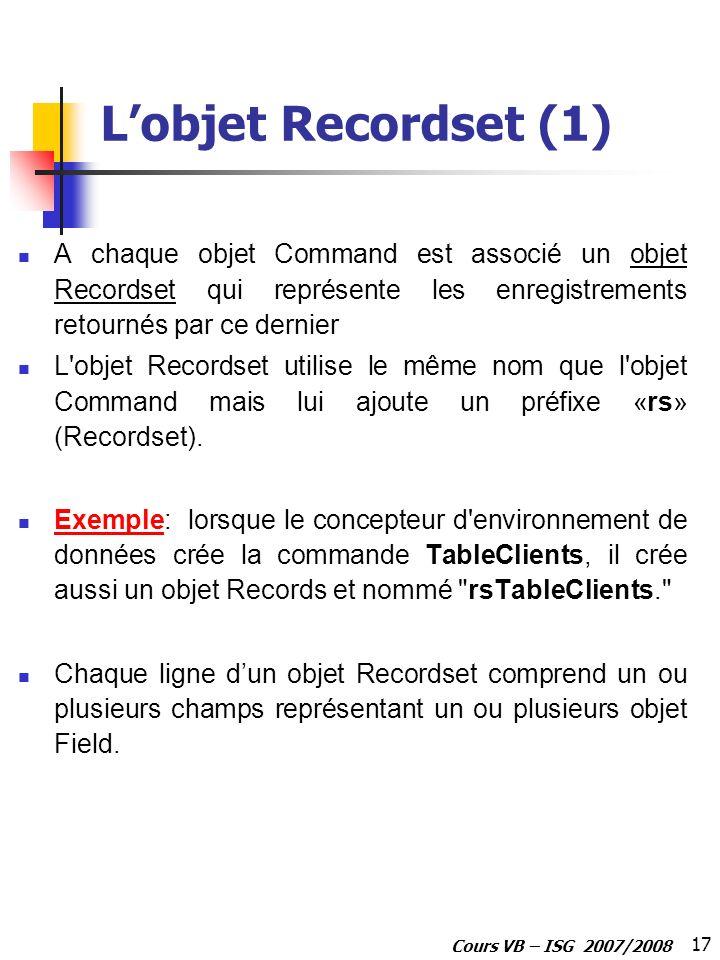 17 Cours VB – ISG 2007/2008 Lobjet Recordset (1) A chaque objet Command est associé un objet Recordset qui représente les enregistrements retournés pa